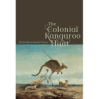 The Colonial Kangaroo Hunt by Ken Gelder & Rachael Weaver