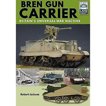 Bren Gun Carrier - Britain's Universal War Machine by Robert Jackson -