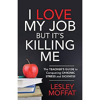 I Love My Job But It's Killing Me - The Teacher's Guide to Conquering