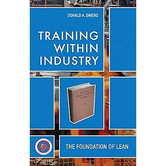 Training Within Industry - The Foundation of Lean by Donald A. Dinero