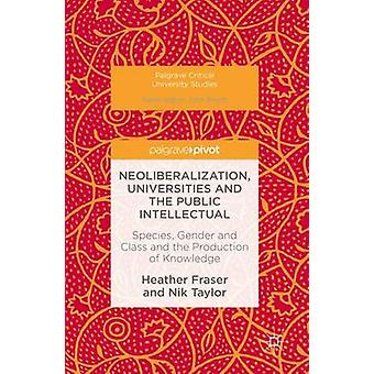 Neoliberalization Universities and the Public Intellectual  Species Gender and Class and the Production of Knowledge by Fraser & Heather