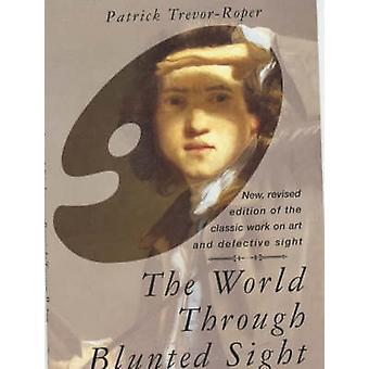 The World Through Blunted Sight An Inquiry into the Influence of Defective Vision on Art and Character par Patrick Trevor Roper
