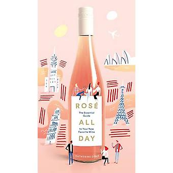 Rose All Day - The Essential Guide to Your New Favorite Wine by Kather