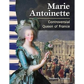 Marie Antoinette - Controversial Queen of France by Heather E Schwartz