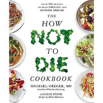 The How Not To Die Cookbook - Over 100 Recipes to Help Prevent and Rev