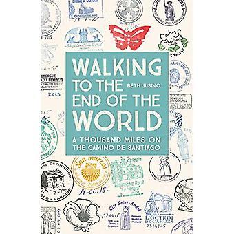 Marcher jusqu'au bout du monde: A Thousand Miles sur le Camino de Santiago