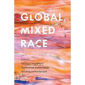 Global Mixed Race af Redigeret af Rebecca C King O Riain & Redigeret af Stephen Small & Redigeret af Minelle Mahtani & Redigeret af Miri Song & Redigeret af Paul Spickard