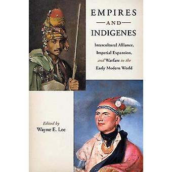 Empires and Indigenes Intercultural Alliance Imperial Expansion and Warfare in the Early Modern World by Lee & Wayne E.