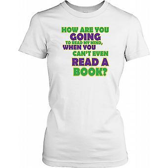 Hvordan har du tenkt å lese min sinn når du kan ikke engang lese en bok damer T skjorte