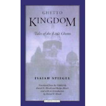 Ghetto Kingdom - Tales of the Lodz Ghetto by Isaiah Spiegel - David H.