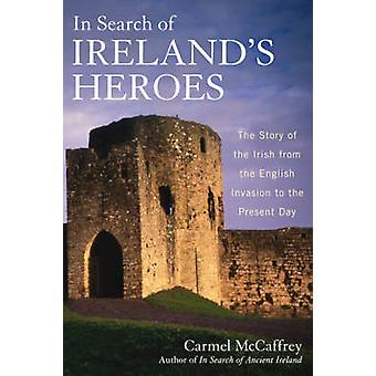 In Search of Irelands Heroes The Story of the Irish from the English Invasion to the Present Day by McCaffrey & Carmel