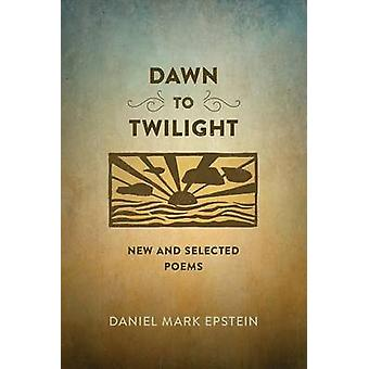 Dawn to Twilight New and Selected Poems by Epstein & Daniel Mark