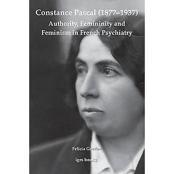 Constance Pascal 18771937 Authority Femininity and Feminism in French Psychiatry by Gordon & Felicia