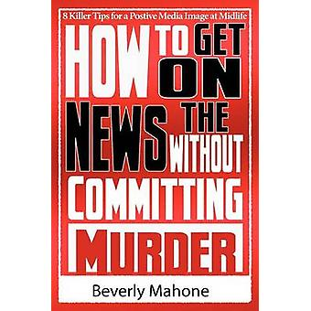 How to Get on the News without Committing Murder by Mahone & Beverly