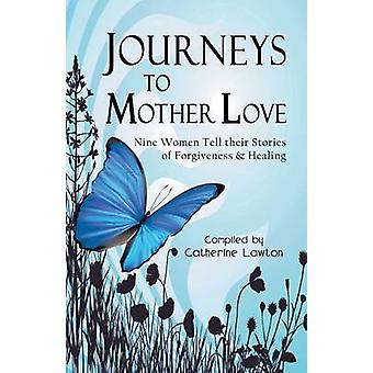 Journeys to Mother Love Nine Women Tell Their Stories of Forgiveness  Healing by Lawton & Catherine