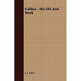 Galileo  His Life and Work by Fahie & J. J.