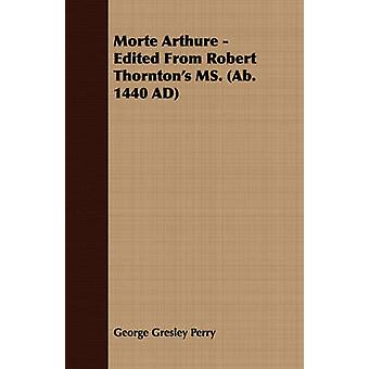 Morte Arthure  Edited from Robert Thorntons Ms. AB. 1440 Ad by Perry & George Gresley
