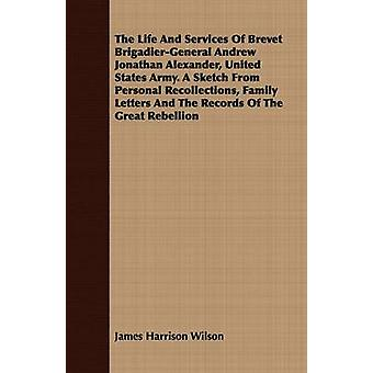 The Life And Services Of Brevet BrigadierGeneral Andrew Jonathan Alexander United States Army. A Sketch From Personal Recollections Family Letters And The Records Of The Great Rebellion by Wilson & James Harrison