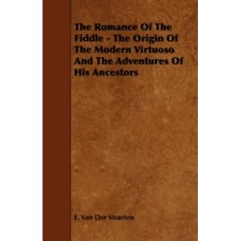 The Romance of the Fiddle  The Origin of the Modern Virtuoso and the Adventures of His Ancestors by Straeten & E. Van Der