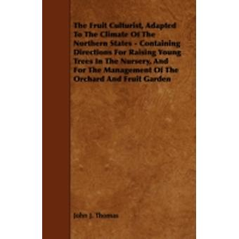 The Fruit Culturist Adapted to the Climate of the Northern States  Containing Directions for Raising Young Trees in the Nursery and for the Managem by Thomas & John J.