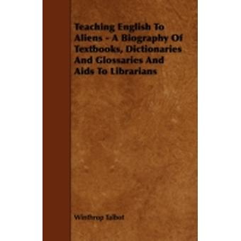 Teaching English To Aliens  A Biography Of Textbooks Dictionaries And Glossaries And Aids To Librarians by Talbot & Winthrop