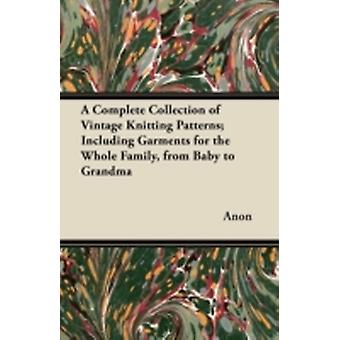 A Complete Collection of Vintage Knitting Patterns Including Garments for the Whole Family from Baby to Grandma by Anon