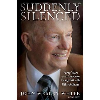 Suddenly Silenced Forty Years as an Associate Evangelist with Billy Graham Third Edition by White & John Wesley