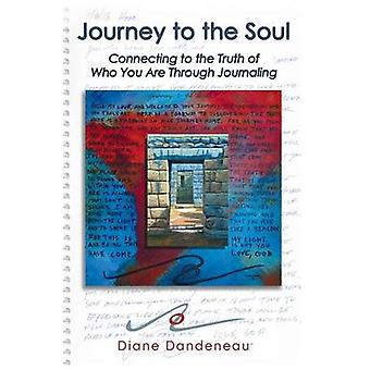 Journey to the Soul Connecting to the Truth of Who You Are Through Journaling by Dandeneau & Diane