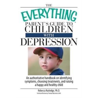 The Everything Parents Guide to Children with Depression An Authoritative Handbook on Identifying Symptoms Choosing Treatments and Raising a Happy by Rutledge & Rebecca
