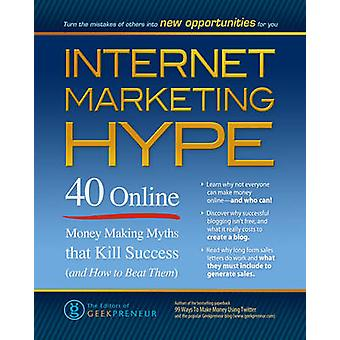 Internet Marketing Hype 40 Online Money Making Myths That Kill Success and How to Beat Them by Geekpreneur & The Editors of