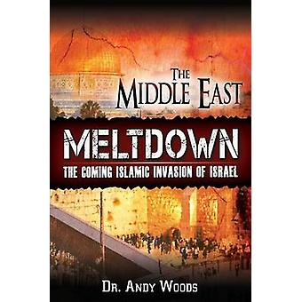The Middle East Meltdown The Coming Islamic Invasion of Israel by Woods & Andy
