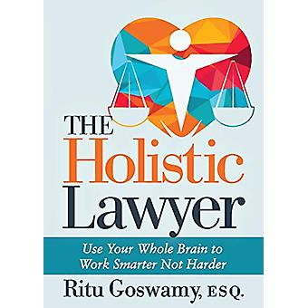The Holistic Lawyer - Use Your Whole Brain to Work Smarter Not Harder