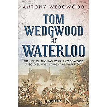 Tom Wedgwood at Waterloo - The Life of Thomas Josiah Wedgwood who Foug