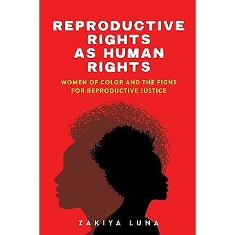 Reproductive Rights as Human Rights  Women of Color and the Fight for Reproductive Justice by Zakiya Luna