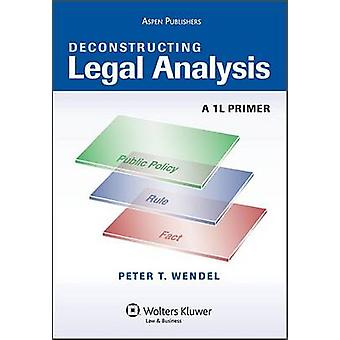 Deconstructing Legal Analysis - A 1L Primer by Peter T Wendel - 978073