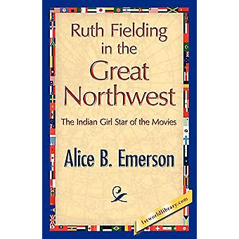 Ruth Fielding in the Great Northwest by Alice B Emerson - 97814218478