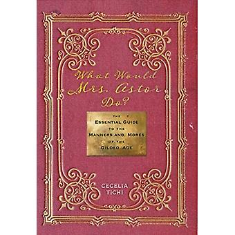 What Would Mrs. Astor Do  The Essential Guide to the Manners and Mores of the Gilded Age by Cecelia Tichi