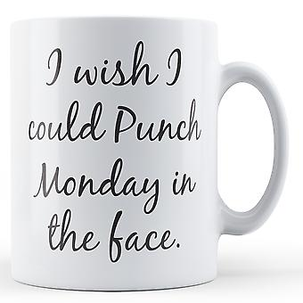I wish I could Punch Monday in the face. - Printed Mug