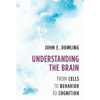 Understanding the Brain - From Cells to Behavior to Cognition by John