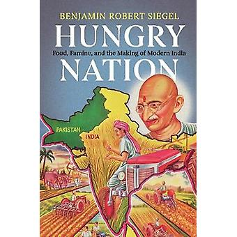 Hungry Nation - Food - Famine - and the Making of Modern India by Benj