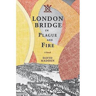 London Bridge in Plague and Fire - A Novel by David Madden - 978162190