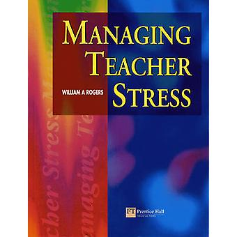 Managing Teacher Stress by Rogers & William A.