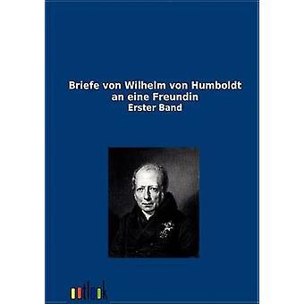 Briefe Von Wilhelm Von Humboldt eine Eine Freundin von Ohne Autor