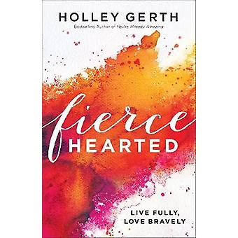 Fiercehearted - Live Fully - Love Bravely by Holley Gerth - 9780800722