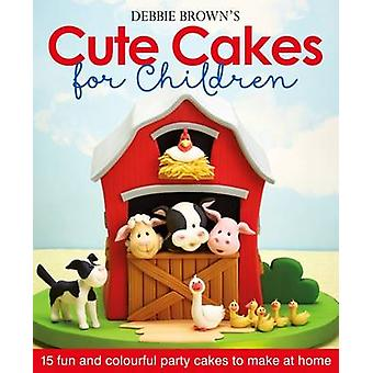 Debbie Brown's Cute Cakes for Children - 15 Fun and Colourful Party Ca