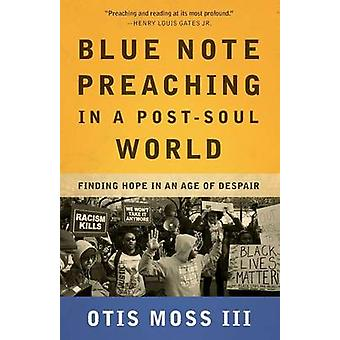 Blue Note Preaching in a Post-Soul World - Finding Hope in an Age of D