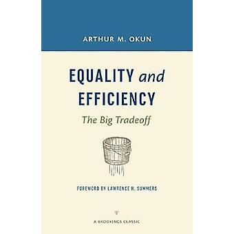 Equality and Efficiency  The Big Tradeoff by Arthur M Okun & Foreword by Lawrence H Summers