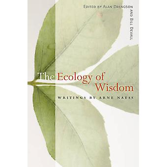 The Ecology of Wisdom  Writings by Arne Naess by Arne Naess & Edited by Alan Drengson & Edited by Bill Devall