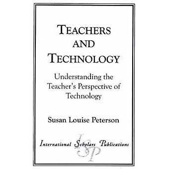 Teachers and Technology Understanding the Teachers Perspective of Technology by Peterson & Susan Louise