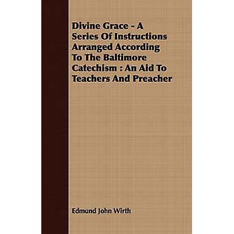 Divine Grace  A Series Of Instructions Arranged According To The Baltimore Catechism  An Aid To Teachers And Preacher by Wirth & Edmund John